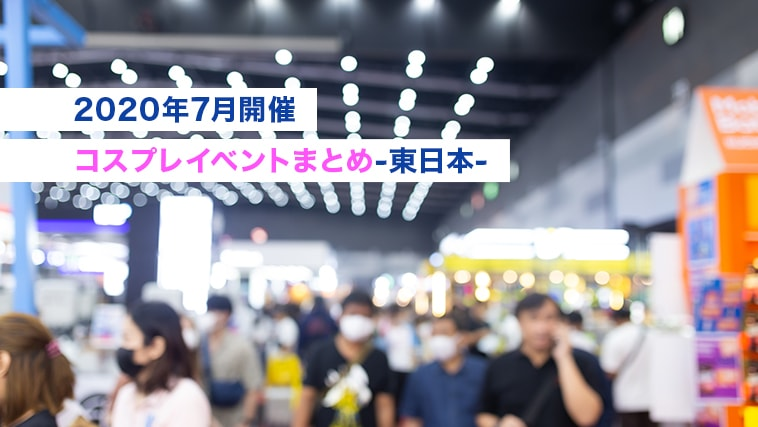 【2020年7月開催コスプレイベントまとめ-東日本-】アフターコロナイベント応援!!