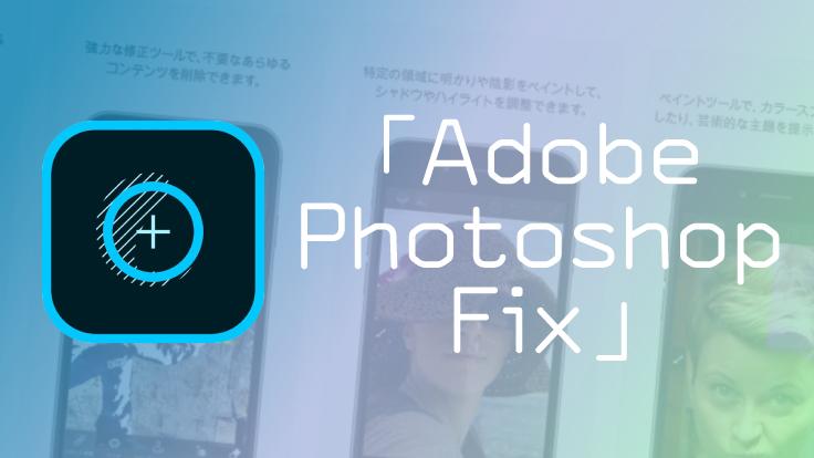 加工しても画質が落ちない!アプリなのにPC並の超本格レタッチが出来る「Adobe Photoshop Fix」