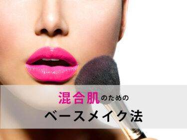乾燥肌+脂性肌は混合肌!!顔のパーツごとに使い分けるベースメイクの方法