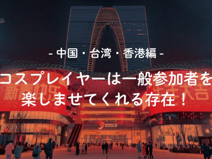 -中国・台湾・香港編-コスプレイヤーは一般参加でも楽しませてくれる存在!