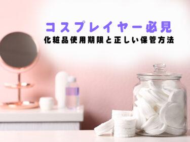 【意外と知らない】コスプレ必需品の化粧品の使用期限と正しい保管方法!!
