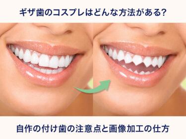 ギザ歯のコスプレはどんな方法がある?自作の付け歯の注意点と画像加工の仕方