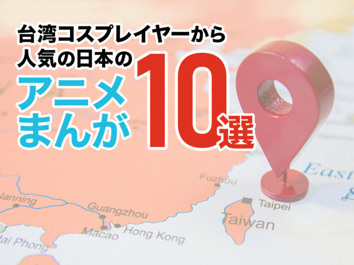 【1位は日本でも大人気の作品】台湾コスプレイヤーから人気の日本のアニメ・漫画10選